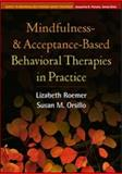 Mindfulness- and Acceptance-Based Behavioral Therapies in Practice, Roemer, Lizabeth and Orsillo, Susan M., 159385997X