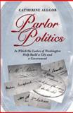 Parlor Politics : In Which the Ladies of Washington Help Build a City and a Government, Allgor, Catherine, 0813919983