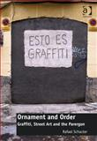 Ornament and Order : An Ethnographic Exploration of Graffiti and Street-Art, Schacter, Rafael, 1472409981