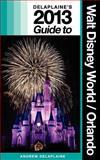 Delaplaine's 2013 Guide to Walt Disney World and Orlando, Andrew Delaplaine, 148013998X