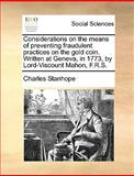 Considerations on the Means of Preventing Fraudulent Practices on the Gold Coin Written at Geneva, in 1773, by Lord-Viscount Mahon, F R S, Charles Stanhope, 1170399983