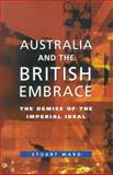 Australia and the British Embrace : The Demise of the Imperial Ideal, Ward, Stuart, 0522849997