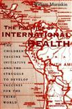 The Politics of International Health : The Children's Vaccine Initiative and the Struggle to Develop Vaccines for the Third World, Muraskin, William, 0791439992